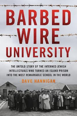 Barbed Wire University: The Untold Story of the interned Jewish intellectuals who turned an island prison into the most Remarkable School in the World