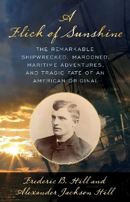 A Flick of Sunshine: The Remarkable Shipwrecked, Marooned, Maritime Adventures and Tragic End of an American Original