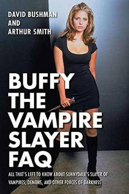 Buffy the Vampire Slayer FAQ: All That's Left to Know About Sunnydale's Slayer of Vampires, Demons, an