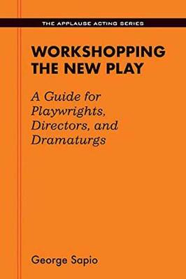 Workshopping the New Play: A Guide for Playwrights, Directors, and Dramaturgs