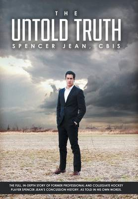 The Untold Truth: The Full in Depth Story of Former Professional and Collegiate Hockey Player Spencer Jean's Concussion History as Told