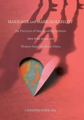 Marriage and Marriageability: The Practices of Matchmaking between Men from Japan and Women from Northeast China