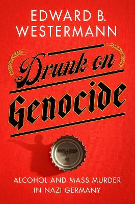 Drunk on Genocide: Alcohol and Mass Murder in Nazi Germany