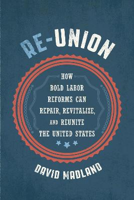 Re-Union: How Bold Labor Reforms Can Repair, Revitalize, and Reunite the United States