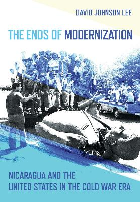 The Ends of Modernization: Nicaragua and the United States in the Cold War Era
