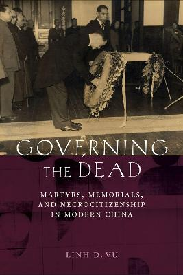 Governing the Dead: Martyrs, Memorials, andNecrocitizenship in Modern China