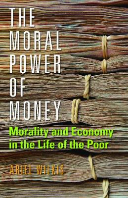 The Moral Power of Money: Morality and Economy in the Life of the Poor
