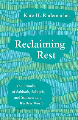 Reclaiming Rest: The Promise of Sabbath, Solitude, and Stillness in a Restless World