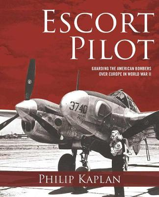 Escort Pilot: Guarding the American Bombers Over Europe in World War II