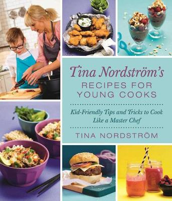 Tina Nordstroem's Recipes for Young Cooks: Kid-Friendly Tips and Tricks to Cook Like a Master Chef