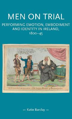 Men on Trial: Performing Emotion, Embodiment and Identity in Ireland, 1800-45