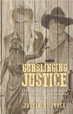 Gunslinging Justice: The American Culture of Gun Violence in Westerns and the Law