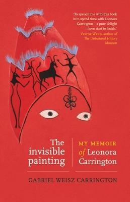 The Invisible Painting: My Memoir of Leonora Carrington