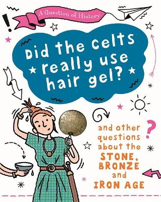 A Question of History: Did the Celts use hair gel? And other questions about the Stone, Bronze and Iron Ages