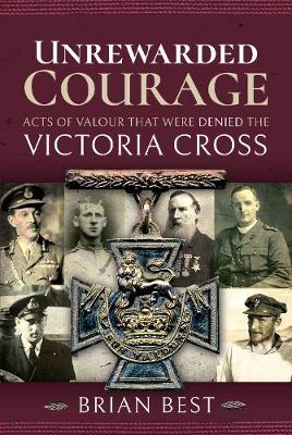 Unrewarded Courage: Acts of Valour that Were Denied the Victoria Cross