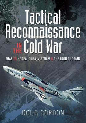 Tactical Reconnaissance in the Cold War: 1945 to Korea, Cuba, Vietnam and The Iron Curtain