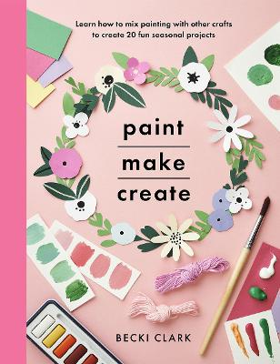 Paint, Make and Create: A Creative Guide with 25 Painting and Craft Projects