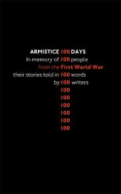 Armistice 100 Days: In memory of 100 people from the First Word War: their stories told in 100 words by 100 writers