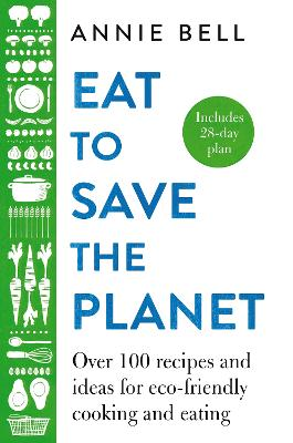 Eat to Save the Planet: Over 100 Recipes and Ideas for Eco-Friendly Cooking and Eating
