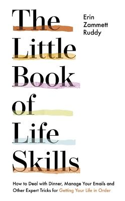The Little Book of Life Skills: How to Deal with Dinner, Manage Your Emails and Other Expert Tricks for Getting Your Life In Order