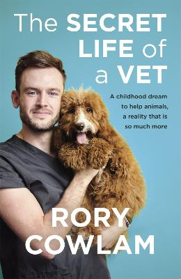 The Secret Life of a Vet: A heartwarming glimpse into the real world of veterinary from TV vet Rory Cowlam