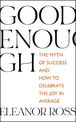 Good Enough: The Myth of Success and How to Celebrate the Joy in Average