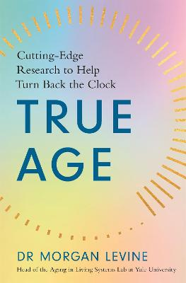 True Age: How Cutting-Edge Research Can Help You Turn Back the Clock