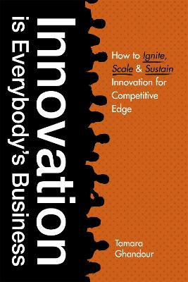 Innovation is Everybody's Business: How to ignite, scale, and sustain innovation for competitive edge