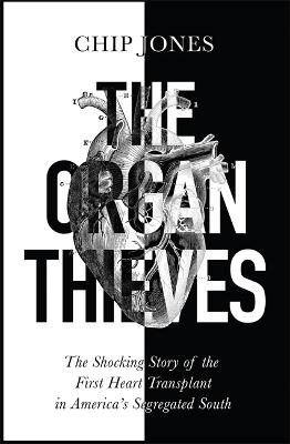 The Organ Thieves: The Shocking Story of the First Heart Transplant in America's Segregated South
