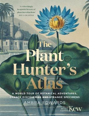 The Plant-Hunter's Atlas: A World Tour of Botanical Adventures, Change Discoveries and Strange Specimens