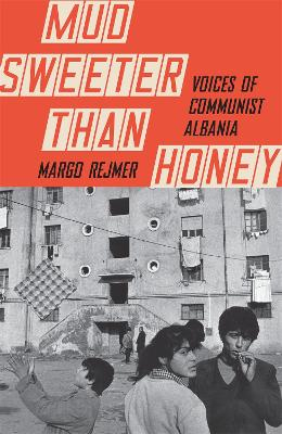 Mud is Sweeter than Honey: Voices of Communist Albania