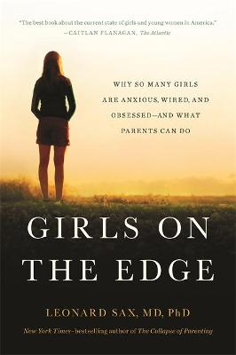 Girls on the Edge: Why So Many Girls Are Anxious, Wired, and Obsessed--And What Parents Can Do
