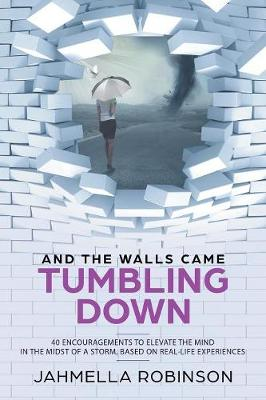 And the Walls Came Tumbling Down: 40 Encouragements to Elevate the Mind in the Midst of a Storm, Based on Real-Life Experiences