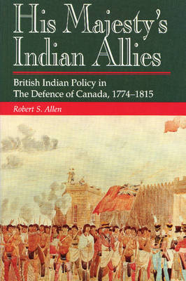 His Majesty's Indian Allies: British Indian Policy in the Defence of Canada 1774-1815