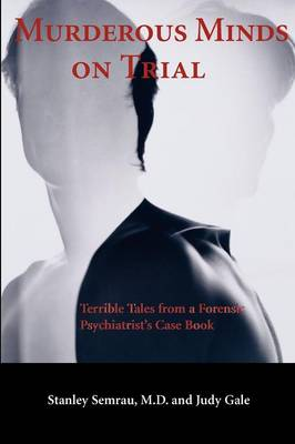 Murderous Minds on Trial: Terrible Tales from a Forensic Psychiatrist's Casebook