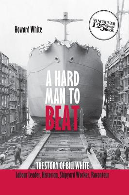 Hard Man to Beat: The Story of Bill White -- Labour Leader, Historian, Shipyard Worker, Raconteur