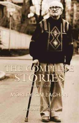 The Complete Stories of Morley Callaghan, Volume Four