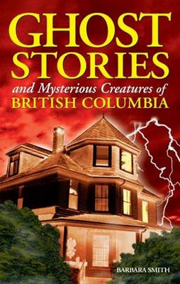 Ghost Stories and Mysterious Creatures of British Columbia