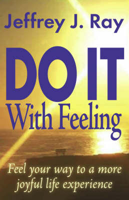 Do it with Feeling: Feel Your Way to a More Joyful Life Experience
