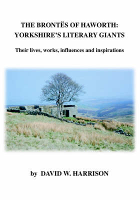 The Brontes of Haworth: Yorkshire Literary Giants: Their Lives, Works, Influences and Inspirations