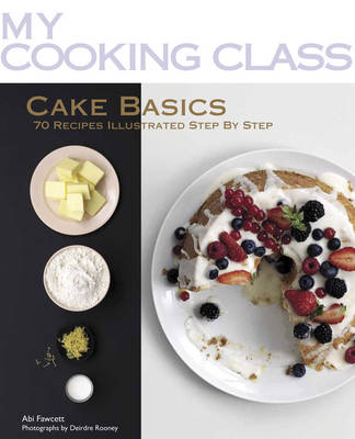 My Cooking Class: Cake Basics: 70 Recipes Illustrated Step by Step