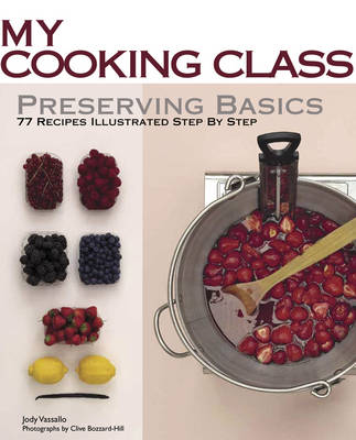 My Cooking Class: Preserving Basics: 77 Recipes Illustrated Step by Step
