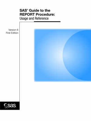 SAS(R) Guide to the REPORT Procedure: Usage and Reference, Version 6, First Edition