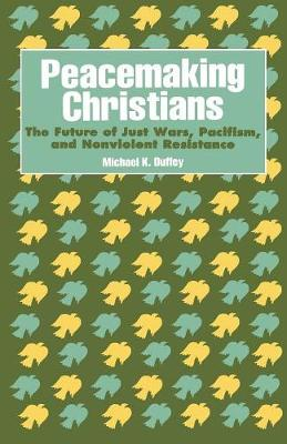 Peacemaking Christians: The Future of Just Wars, Pacifism, and Nonviolent Resistance