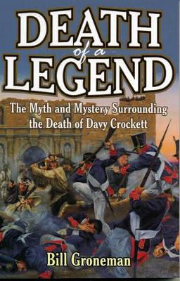 Death of a Legend: The Myth and Mystery Surrounding the Death of Davy Crockett