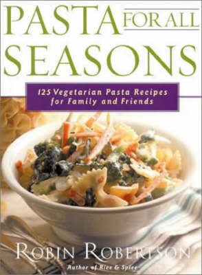 Pasta for All Seasons: 125 Vegetarian Pasta Recipes for Family and Friends