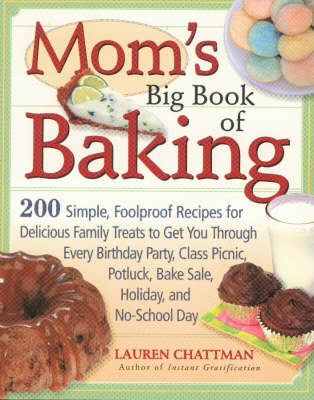 Mom's Big Book of Baking: 200 Simple Foolproof Recipes for Delicious Family Treats to Get You Through Every Birthday Party, Class Picnic, Potluck, Bake Sale Holiday and No-school Day