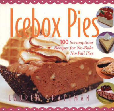 Icebox Pies: 100 Scrumptious Recipes for No-bake No-fail Pies