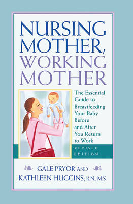 Nursing Mother, Working Mother: The Essential Guide to Breastfeeding Your Baby Before and After Your Return to Work