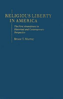 Religious Liberty in America: The First Amendment in Historical and Contemporary Perspective